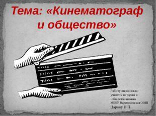 Тема:«Кинематограф и общество» Работу выполнила: учитель истории и обществоз