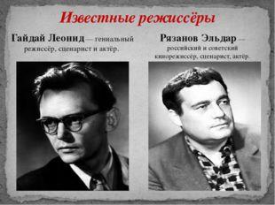 Известные режиссёры Гайдай Леонид— гениальный режиссёр, сценарист и актёр. Р