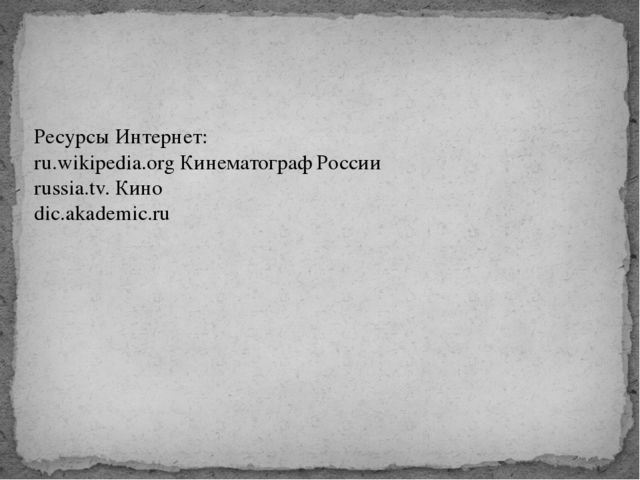 Ресурсы Интернет: ru.wikipedia.org Кинематограф России russia.tv. Кино dic.ak...