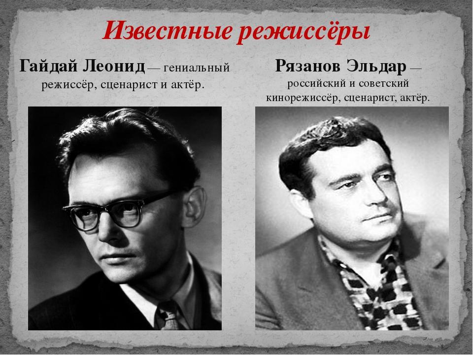 Известные режиссёры Гайдай Леонид— гениальный режиссёр, сценарист и актёр. Р...