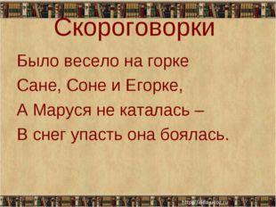 Скороговорки Было весело на горке Сане, Соне и Егорке, А Маруся не каталась –