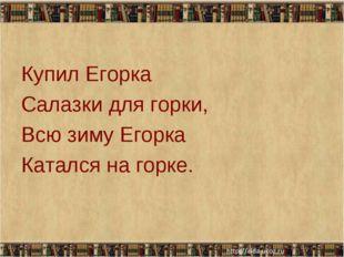 Купил Егорка Салазки для горки, Всю зиму Егорка Катался на горке. * *