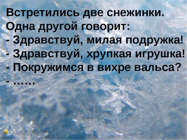 * * Встретились две снежинки. Одна другой говорит: - Здравствуй, милая подруж...