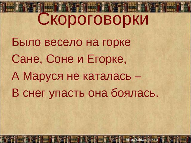 Скороговорки Было весело на горке Сане, Соне и Егорке, А Маруся не каталась –...