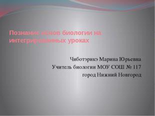 Познание основ биологии на интегрированных уроках Чиботэрикэ Марина Юрьевна У