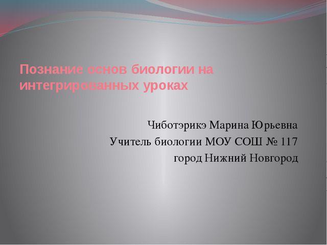 Познание основ биологии на интегрированных уроках Чиботэрикэ Марина Юрьевна У...