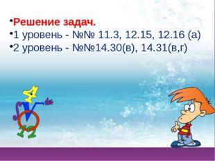 Решение задач. 1 уровень - №№ 11.3, 12.15, 12.16 (а) 2 уровень - №№14.30(в),