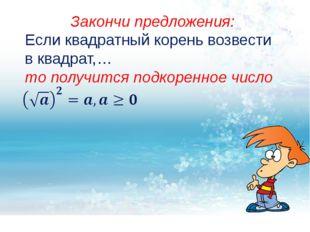 Закончи предложения: Если квадратный корень возвести в квадрат,… то получитс