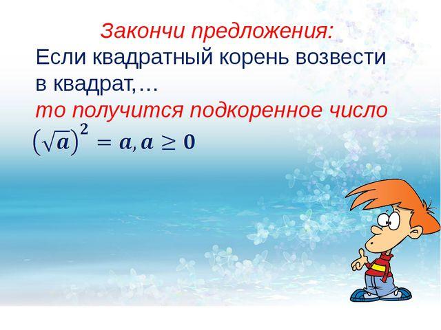 Закончи предложения: Если квадратный корень возвести в квадрат,… то получитс...