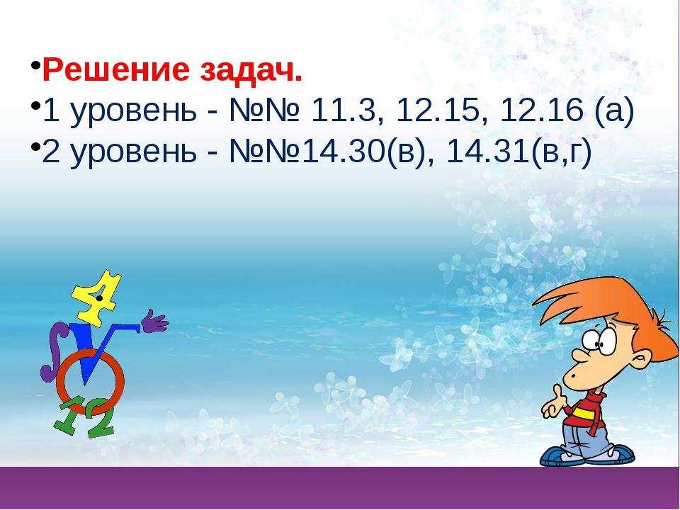 Решение задач. 1 уровень - №№ 11.3, 12.15, 12.16 (а) 2 уровень - №№14.30(в),...