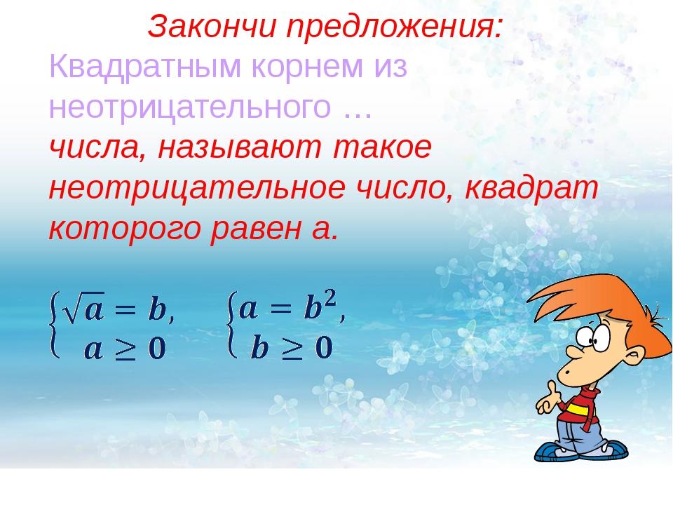 Закончи предложения: Квадратным корнем из неотрицательного … числа, называют...