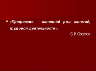 «Профессия – основной род занятий, трудовой деятельности». С.И.Ожегов