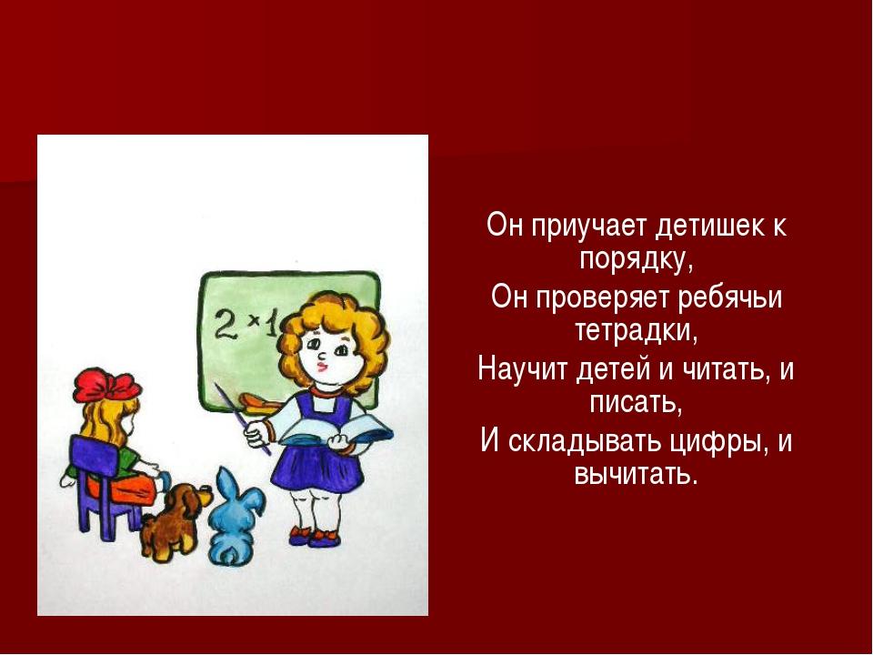 Он приучает детишек к порядку, Он проверяет ребячьи тетрадки, Научит детей и...