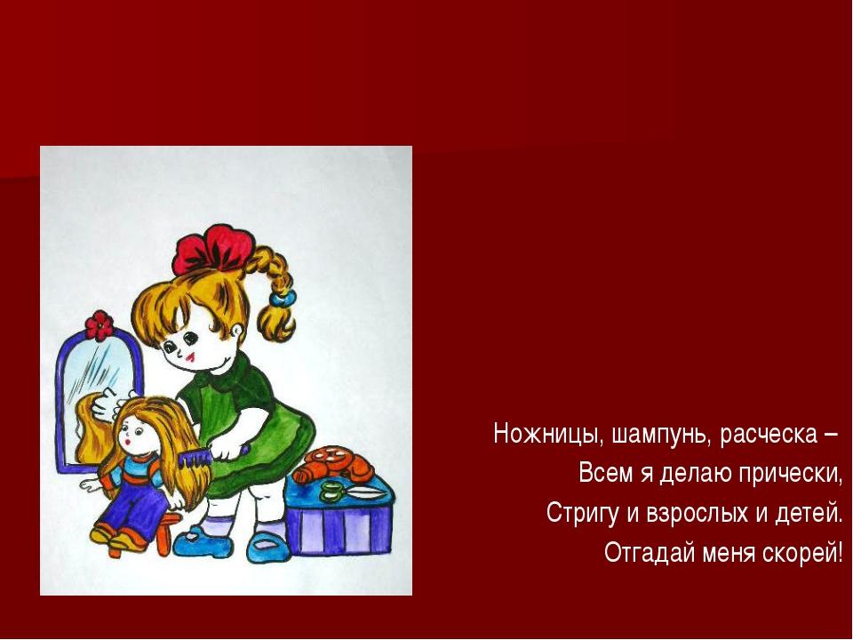 Ножницы, шампунь, расческа – Всем я делаю прически, Стригу и взрослых и дете...