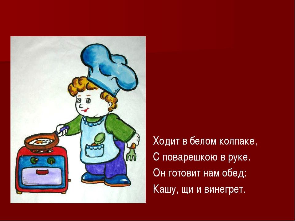 Ходит в белом колпаке, С поварешкою в руке. Он готовит нам обед: Кашу, щи и...