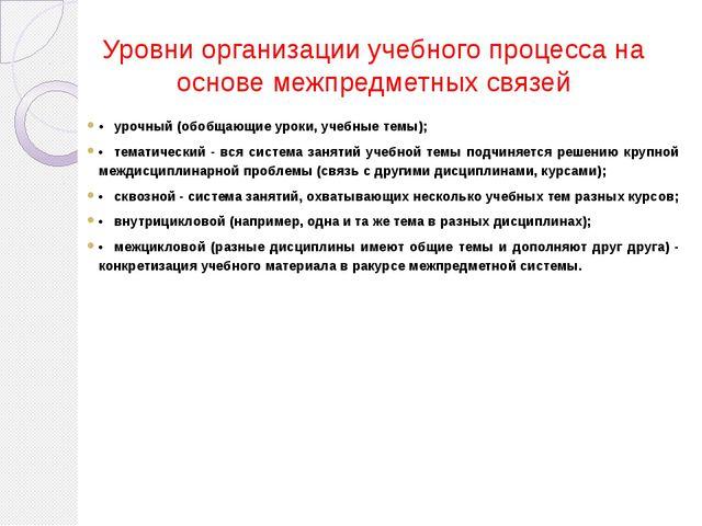 Уровни организации учебного процесса на основе межпредметных связей •урочный...