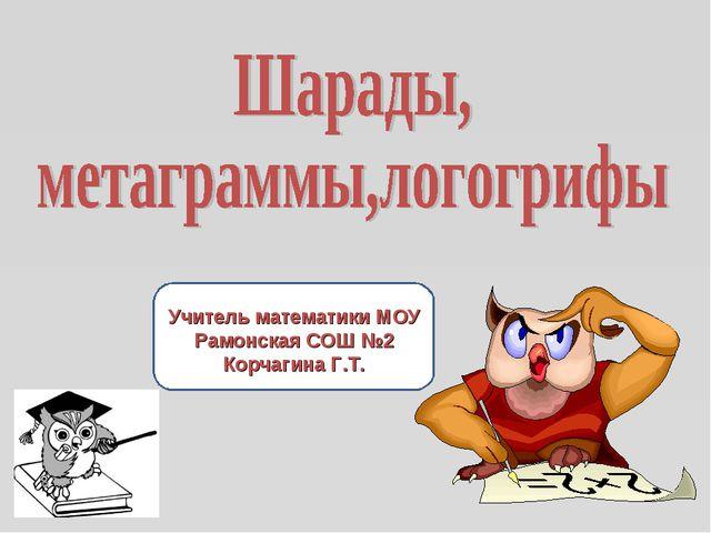 Учитель математики МОУ Рамонская СОШ №2 Корчагина Г.Т.