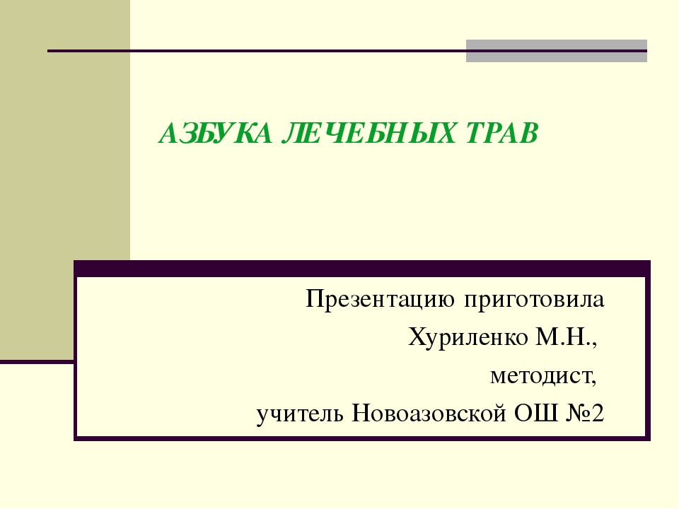 АЗБУКАЛЕЧЕБНЫХ ТРАВ Презентацию приготовила Хуриленко М.Н., методист, учител...