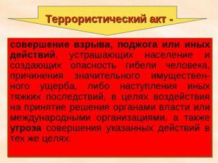 * Террористический акт - совершение взрыва, поджога или иных действий, устраш