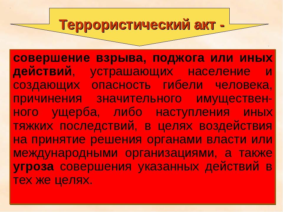 * Террористический акт - совершение взрыва, поджога или иных действий, устраш...