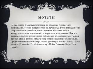 мотеты До нас дошли 6 баховских мотетов на немецкие тексты. Они пользовались
