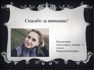 Спасибо за внимание! Презентацию подготовила ученица 9 класса Жирнова Екатерина
