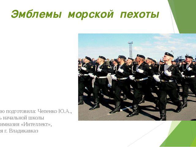 Эмблемы морской пехоты Презентацию подготовила: Чепенко Ю.А., воспитатель нач...