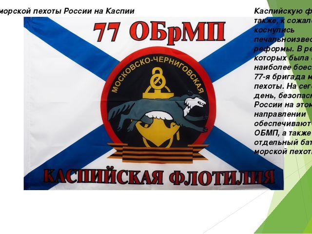 Части морской пехоты России на Каспии Каспийскую флотилию также, к сожалению,...
