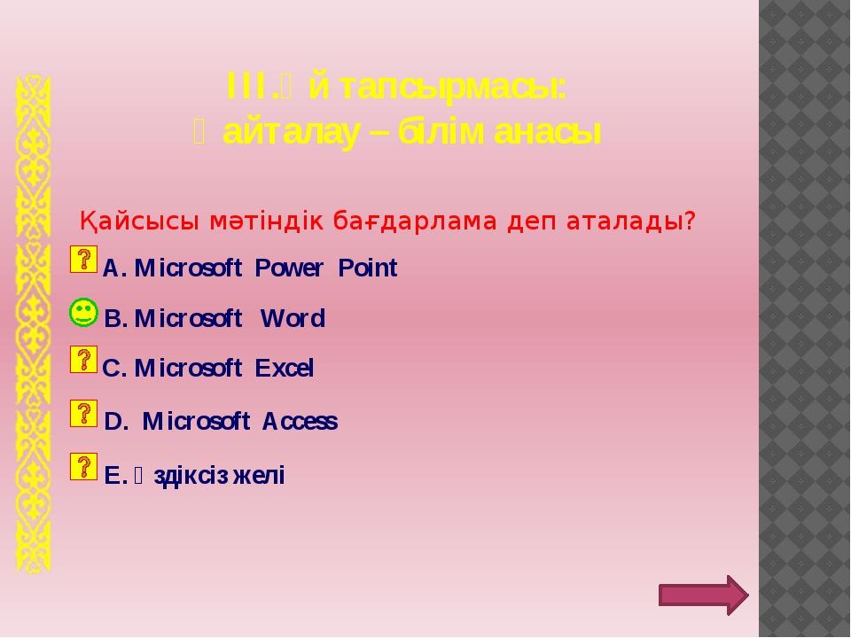 ІІІ.Үй тапсырмасы: Қайталау – білім анасы B. Microsoft Word Қайсысы мәтіндік...