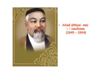 Абай (Ибраһим) Құнанбаев (1845 – 1904)