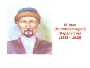 Мұхит (Мұхамбеткерей) Мералыұлы (1841 – 1918)