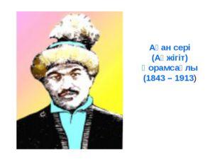 Ақан сері (Ақжігіт) Қорамсаұлы (1843 – 1913)