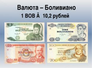Валюта – Боливиано 1 ВОВ ≈ 10,2 рублей