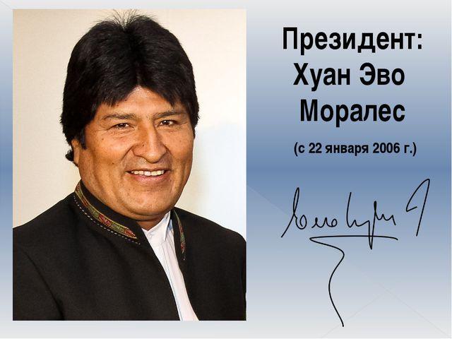 Президент: Хуан Эво Моралес (с 22 января 2006 г.)