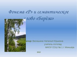 Фонема «Р» и семантическое слово «Берёза»    Автор: Валишина Наталья