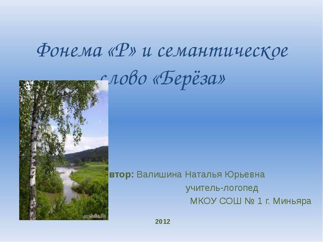 Фонема «Р» и семантическое слово «Берёза»    Автор: Валишина Наталья...