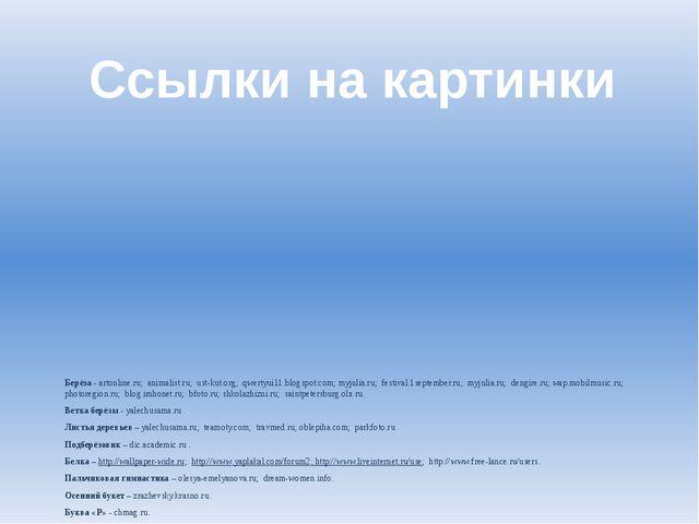 Ссылки на картинки Берёза - artonline.ru; animalist.ru; ust-kut.org; qwertyui...