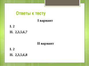 Ответы к тесту I вариант I. 2 II. 2,3,5,6,7 II вариант I. 2 II. 2,3,5,6,8