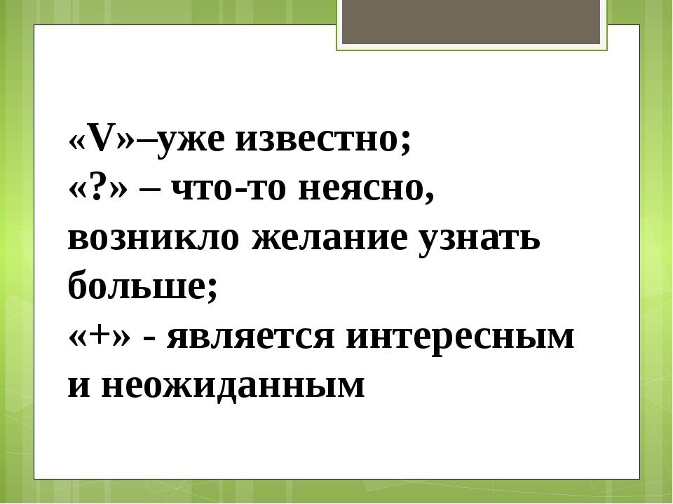 «V»–уже известно; «?» – что-то неясно, возникло желание узнать больше; «+» -...