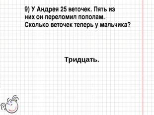 9) У Андрея 25 веточек. Пять из них он переломил пополам. Сколько веточек теп