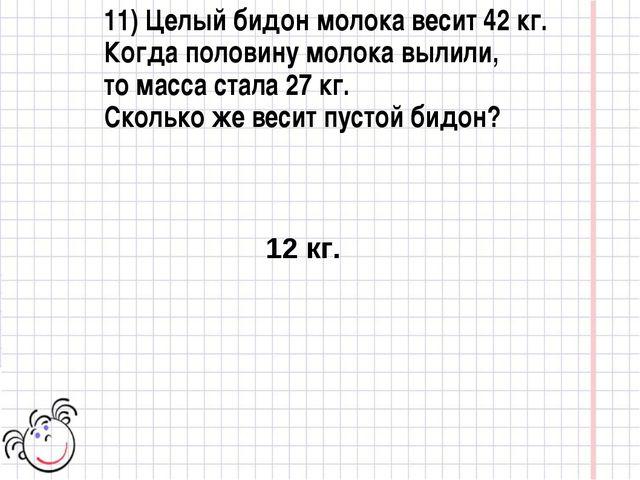 11) Целый бидон молока весит 42 кг. Когда половину молока вылили, то масса ст...