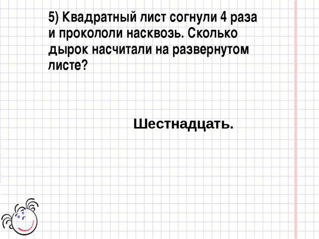 5) Квадратный лист согнули 4 раза и прокололи насквозь. Сколько дырок насчита...