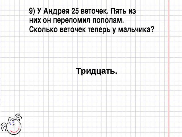 9) У Андрея 25 веточек. Пять из них он переломил пополам. Сколько веточек теп...