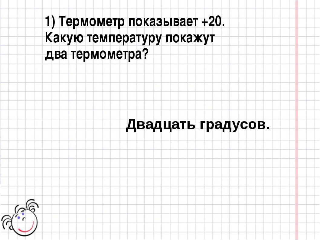 1) Термометр показывает +20. Какую температуру покажут два термометра? Двадца...