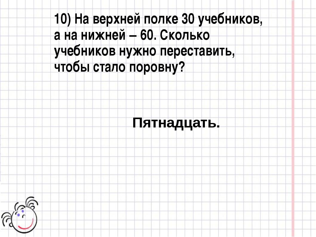 10) На верхней полке 30 учебников, а на нижней – 60. Сколько учебников нужно...