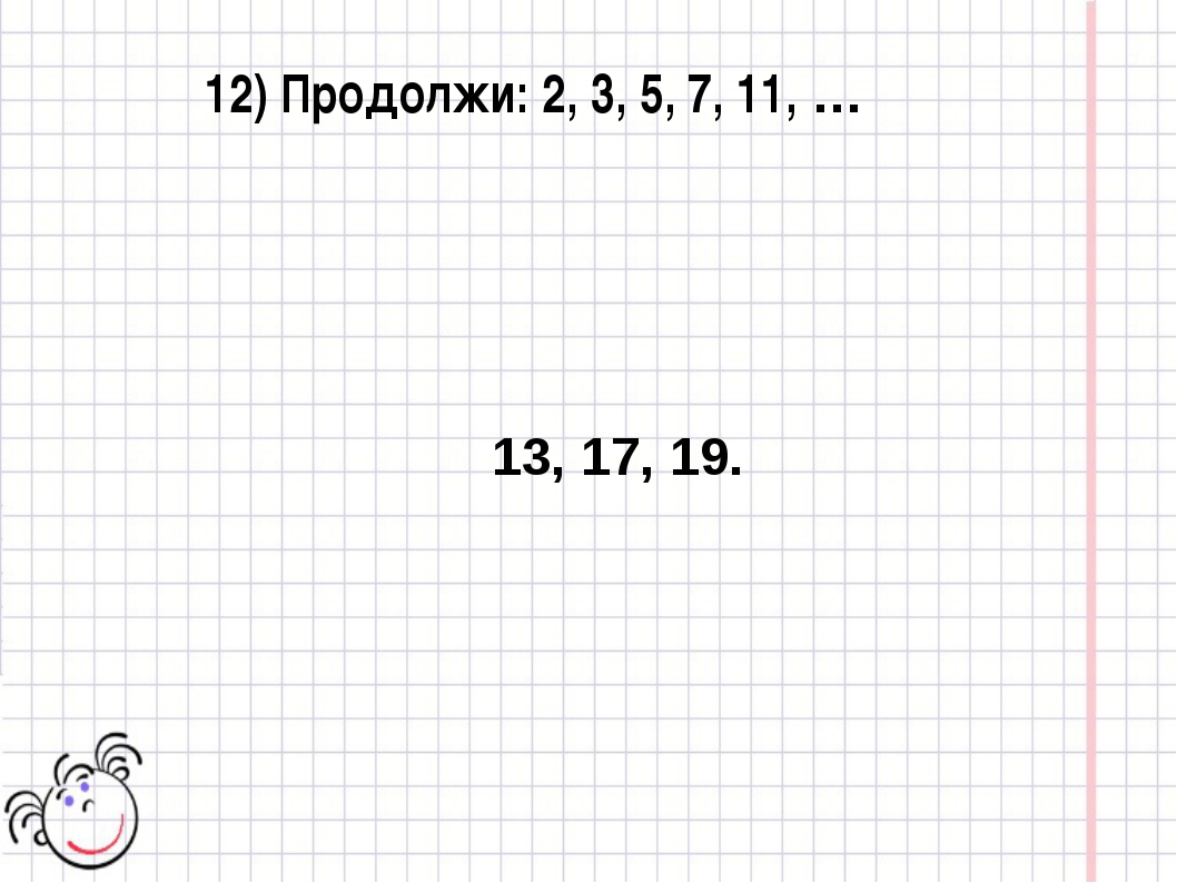 12) Продолжи: 2, 3, 5, 7, 11, … 13, 17, 19.