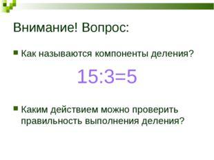 Внимание! Вопрос: Как называются компоненты деления? 15:3=5 Каким действием м