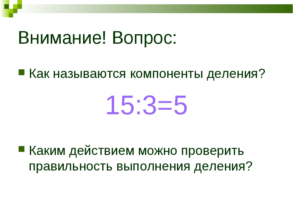 Внимание! Вопрос: Как называются компоненты деления? 15:3=5 Каким действием м...