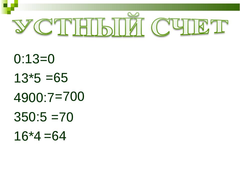 0:13 13*5 4900:7 350:5 16*4 =0 =65 =700 =70 =64