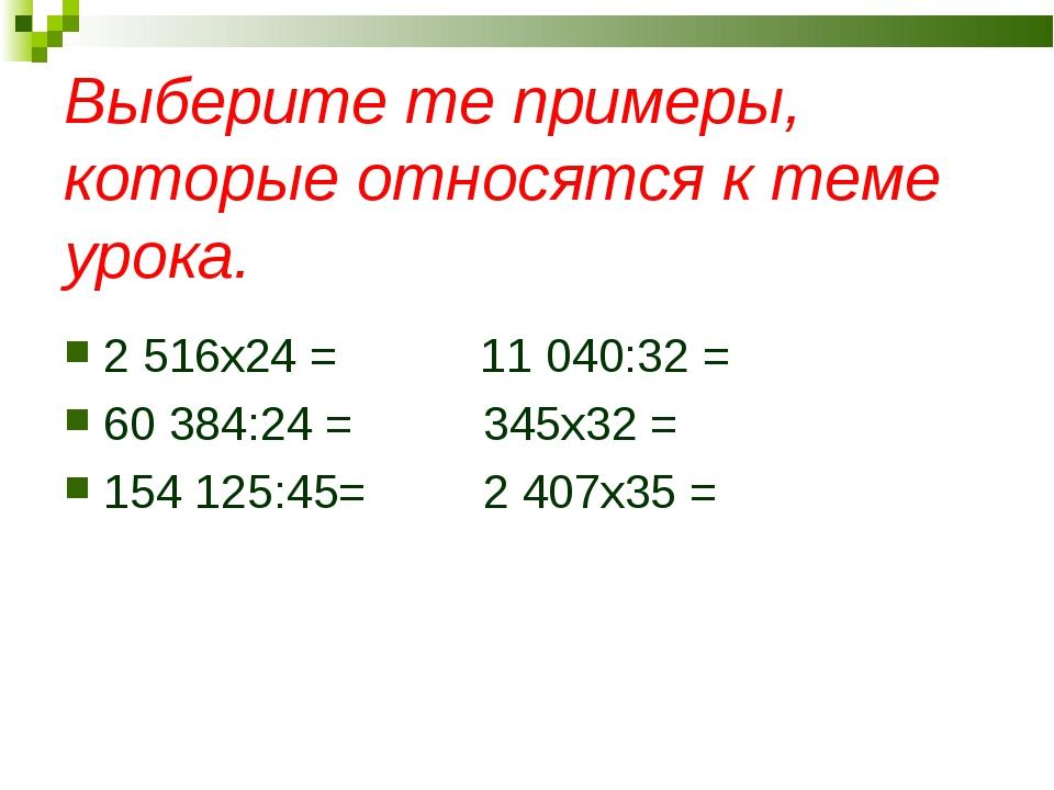 Выберите те примеры, которые относятся к теме урока. 2 516x24 = 11 04...